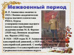 И. Р. Апанасенко окончил в 1923 г Военно-академические курсы высшего комсоста