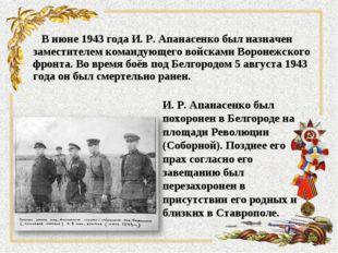 В июне 1943 года И. Р. Апанасенко был назначен заместителем командующего вой