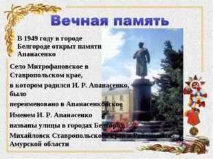 В 1949 году в городе Белгороде открыт памятник Апанасенко Именем И. Р. Апанас