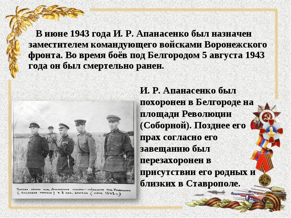 В июне 1943 года И. Р. Апанасенко был назначен заместителем командующего вой...