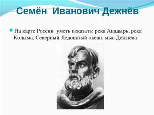 Семён Иванович Дежнёв На карте России уметь показать: река Анадырь, река Колы