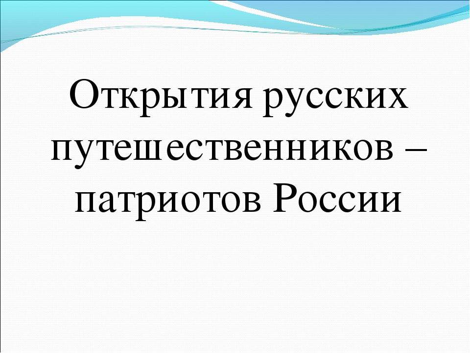 Открытия русских путешественников – патриотов России