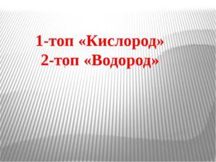 , 1-топ «Кислород» 2-топ «Водород»