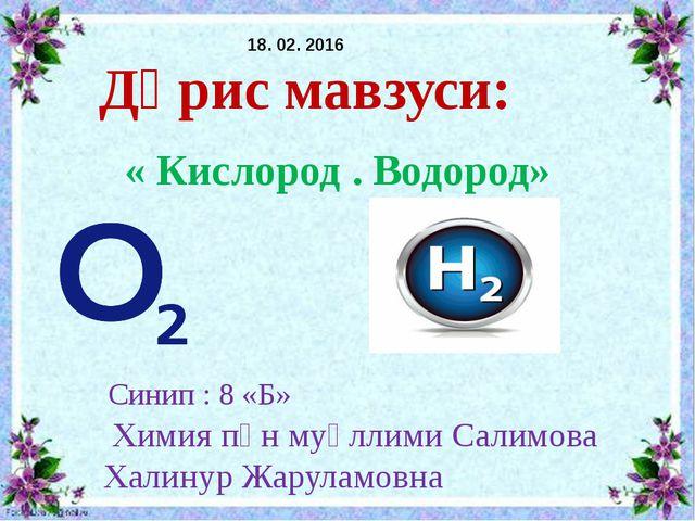 Дәрис мавзуси: «Кислород . Водород» Синип : 8 «Б» Автори : химия пән муәллими...
