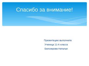 Презентацию выполнила Ученица 11-А класса Белозерова Наталья Спасибо за вним