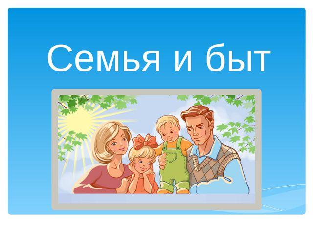 Семья и быт