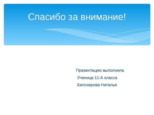 Презентацию выполнила Ученица 11-А класса Белозерова Наталья Спасибо за вним...