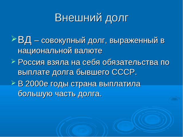 Внешний долг ВД – совокупный долг, выраженный в национальной валюте Россия вз...