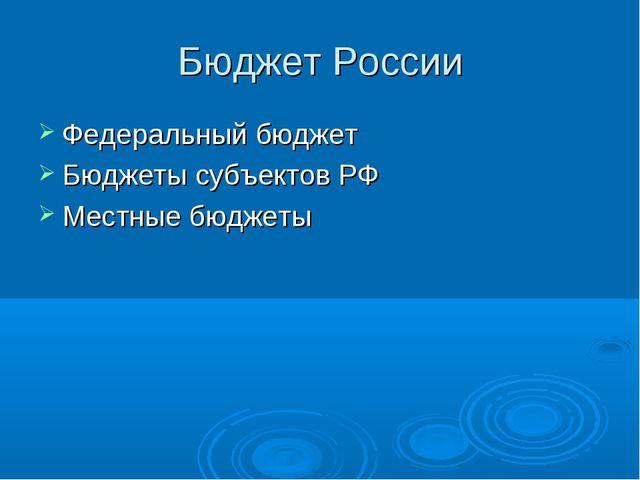 Бюджет России Федеральный бюджет Бюджеты субъектов РФ Местные бюджеты