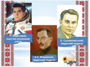 Г. Береговий, льотчик-космонавт СРСР О. Сухомлинський, видатний педагог А.С.