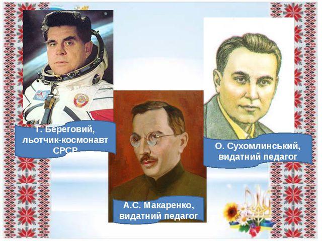 Г. Береговий, льотчик-космонавт СРСР О. Сухомлинський, видатний педагог А.С....