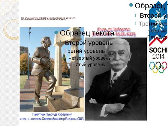 Кто стал инициатором возрождения олимпийского движения? Французский педагог и...