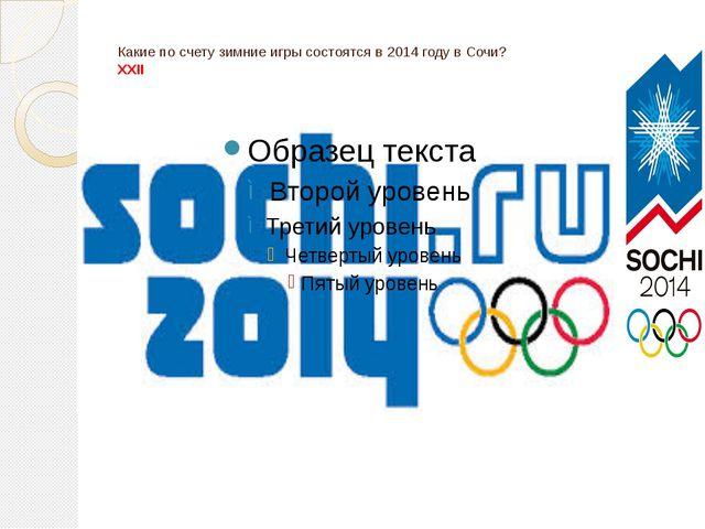 Какие по счету зимние игры состоятся в 2014 году в Сочи? ХХII