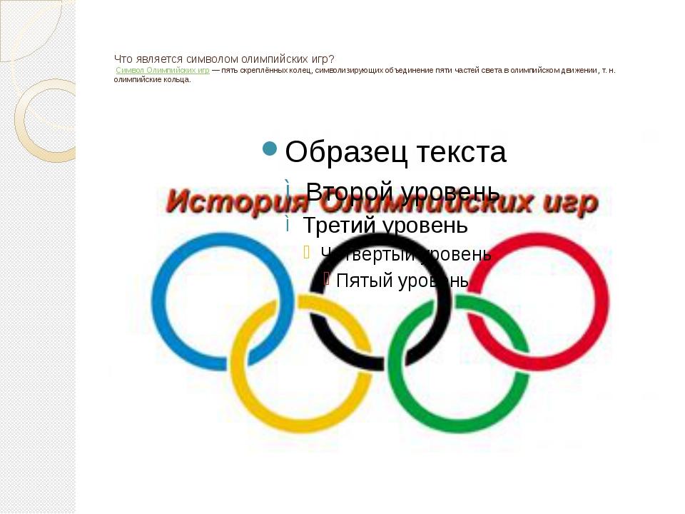 Что является символом олимпийских игр? Символ Олимпийских игр— пять скреплё...
