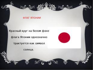 ФЛАГ ЯПОНИИ Красный круг на белом фоне флага Японии однозначно трактуется как