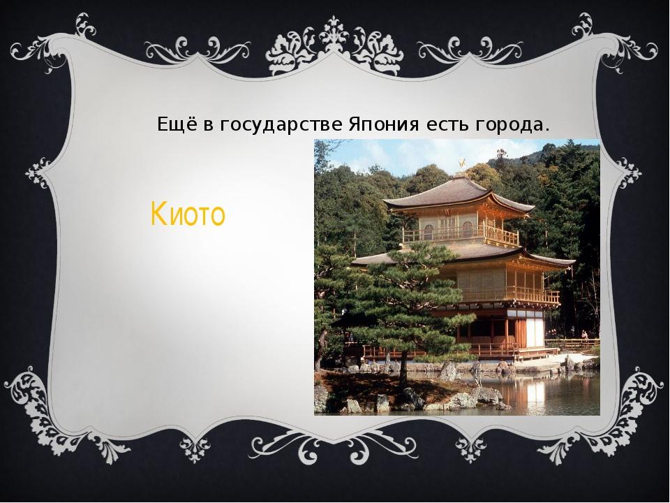 Ещё в государстве Япония есть города. Киото