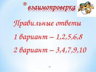 Правильные ответы 1 вариант – 1,2,5,6,8 2 вариант – 3,4,7,9,10 *
