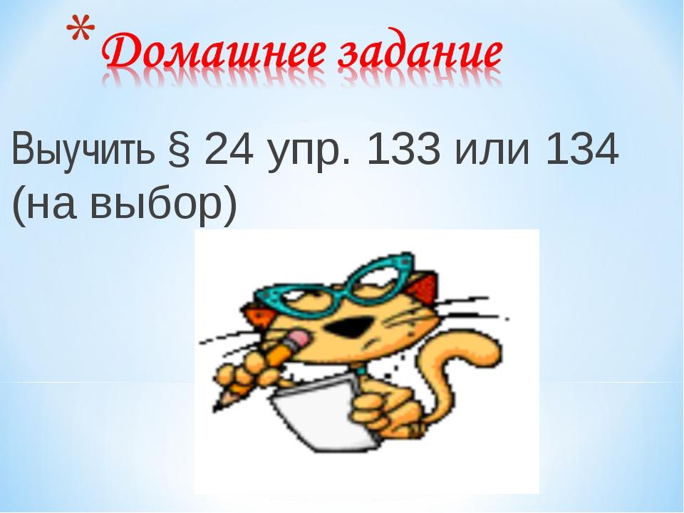 Выучить § 24 упр. 133 или 134 (на выбор) *