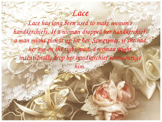 Lace Lace has long been used to make women's handkerchiefs. If a woman droppe...