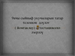 9нчы сыйныф укучыларын татар теленнән дәүләт ( йомгаклау) аттестациясенә әзе