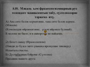 А10. Мәкаль һәм фразеологизмнарның рус телендәге эквивалентын табу, сүзтезмә