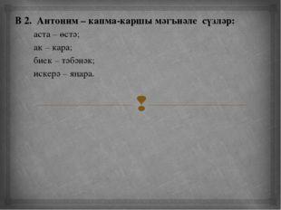 В 2. Антоним – капма-каршы мәгънәле сүзләр: аста – өстә; ак – кара; биек – т