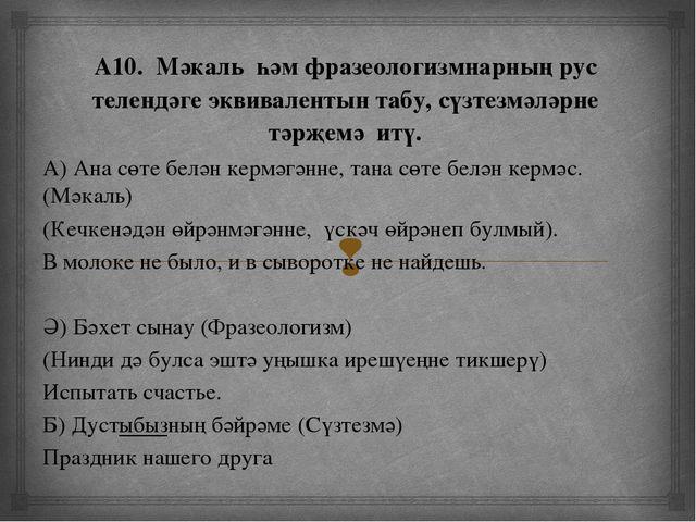 А10. Мәкаль һәм фразеологизмнарның рус телендәге эквивалентын табу, сүзтезмә...