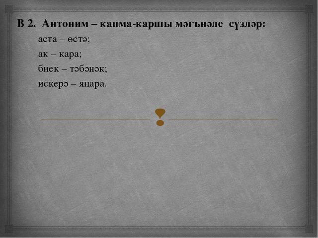 В 2. Антоним – капма-каршы мәгънәле сүзләр: аста – өстә; ак – кара; биек – т...