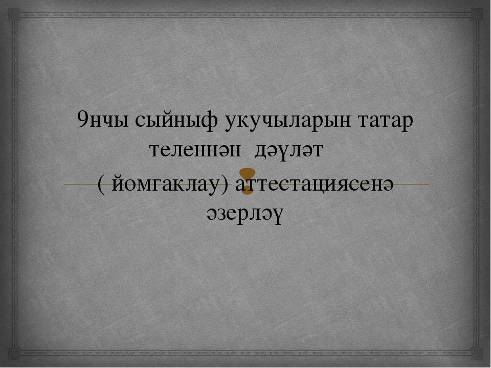 9нчы сыйныф укучыларын татар теленнән дәүләт ( йомгаклау) аттестациясенә әзе...