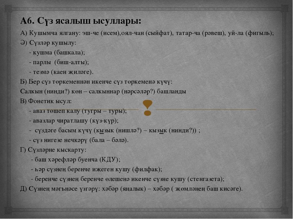 А6. Сүз ясалыш ысуллары: А) Кушымча ялгану: эш-че (исем),оял-чан (сыйфат), т...