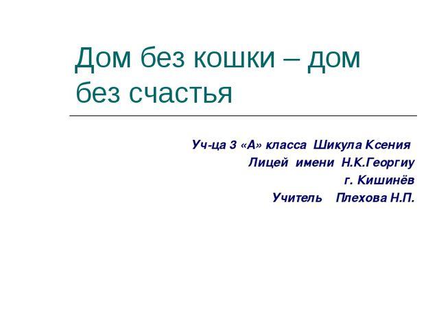 Дом без кошки – дом без счастья Уч-ца 3 «А» класса Шикула Ксения Лицей имени...