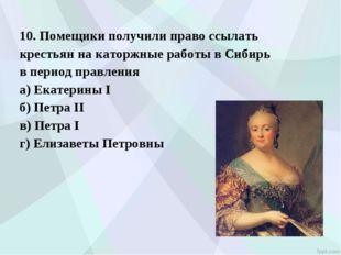 10. Помещики получили право ссылать крестьян на каторжные работы в Сибирь в п