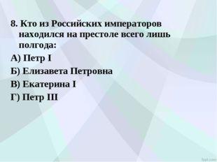 8. Кто из Российских императоров находился на престоле всего лишь полгода: А)