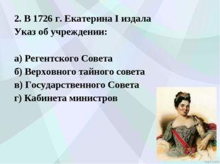 2. В 1726 г. Екатерина I издала Указ об учреждении: а) Регентского Совета б)