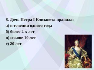 8. Дочь Петра I Елизавета правила: а) в течении одного года б) более 2-х ле