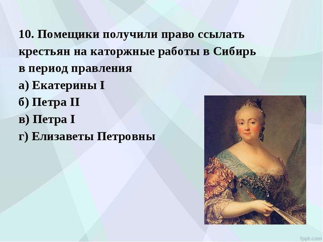 10. Помещики получили право ссылать крестьян на каторжные работы в Сибирь в п...