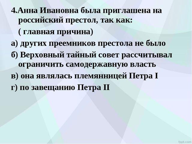 4.Анна Ивановна была приглашена на российский престол, так как: ( главная пр...