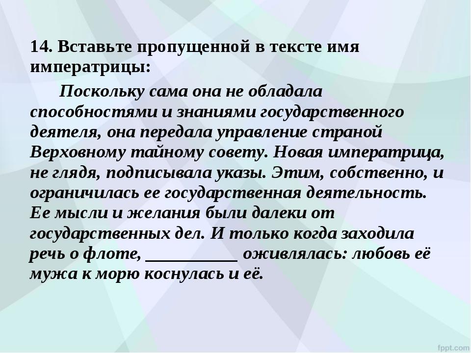 14. Вставьте пропущенной в тексте имя императрицы: Поскольку сама она не о...