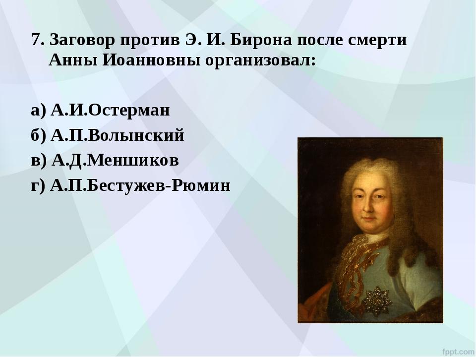7. Заговор против Э. И. Бирона после смерти Анны Иоанновны организовал: а) А....