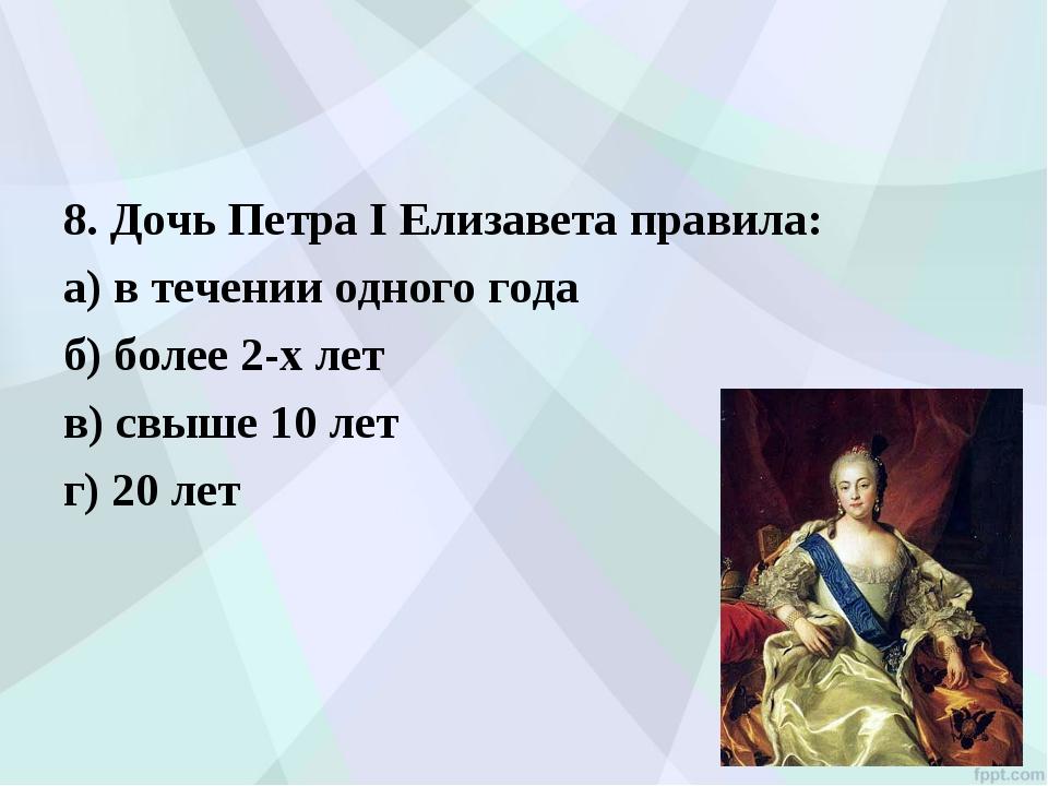 8. Дочь Петра I Елизавета правила: а) в течении одного года б) более 2-х ле...