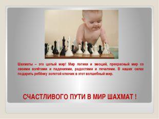 СЧАСТЛИВОГО ПУТИ В МИР ШАХМАТ ! Шахматы – это целый мир! Мир логики и эмоций,
