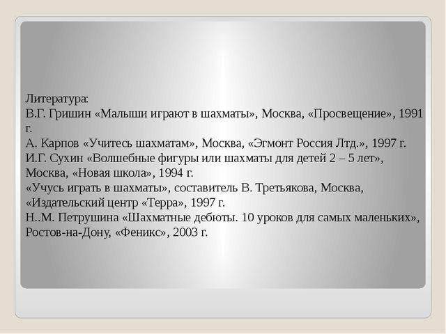 Литература: В.Г. Гришин «Малыши играют в шахматы», Москва, «Просвещение», 199...