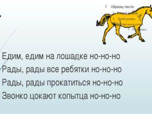 Едим, едим на лошадке но-но-но Рады, рады все ребятки но-но-но Рады, рады пр