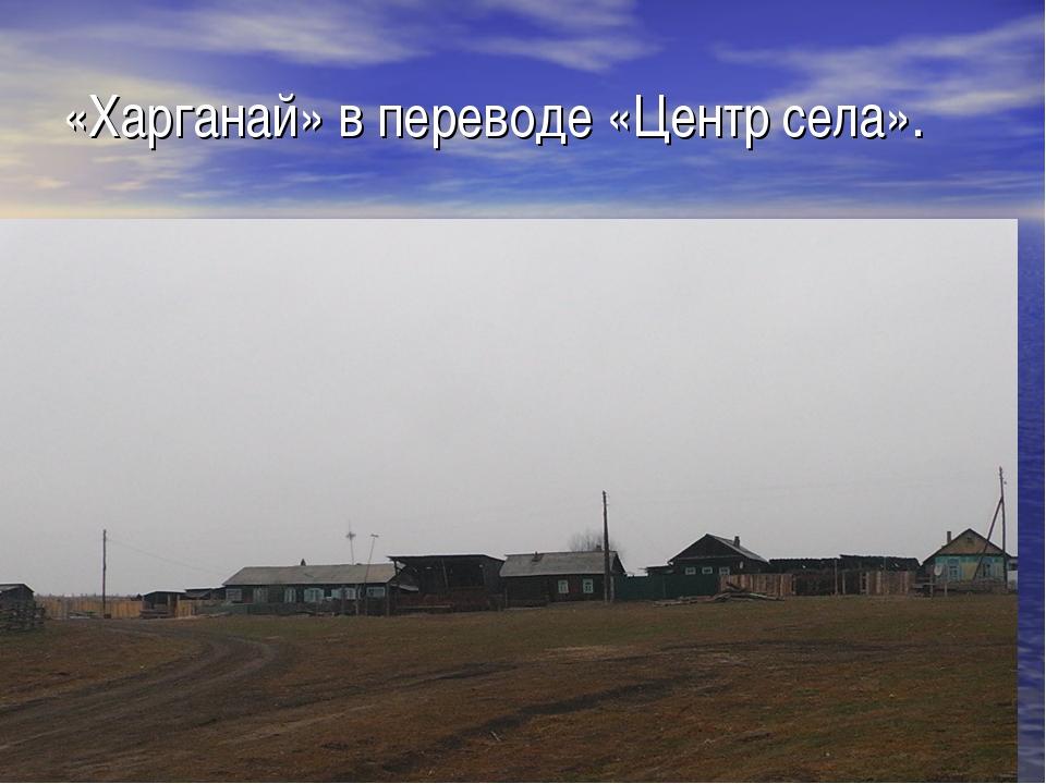 «Харганай» в переводе «Центр села».