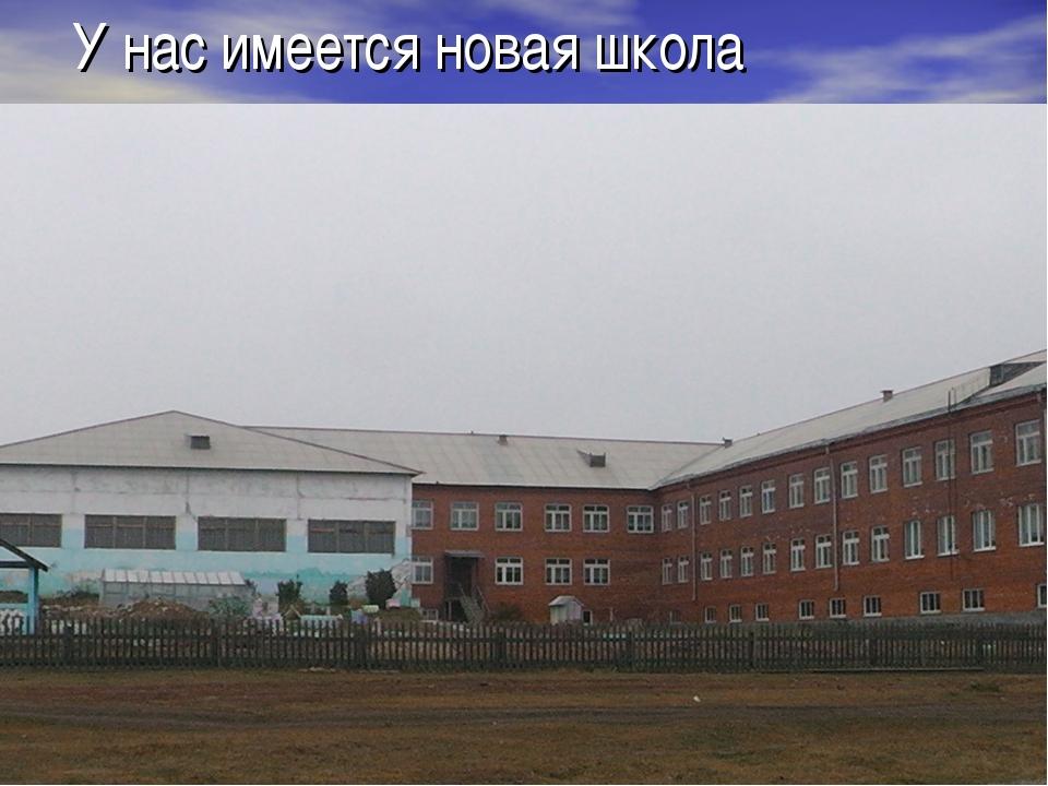 У нас имеется новая школа