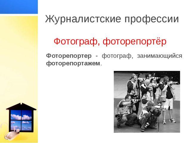 Журналистские профессии Фотограф, фоторепортёр Фоторепортер - фотограф, заним...