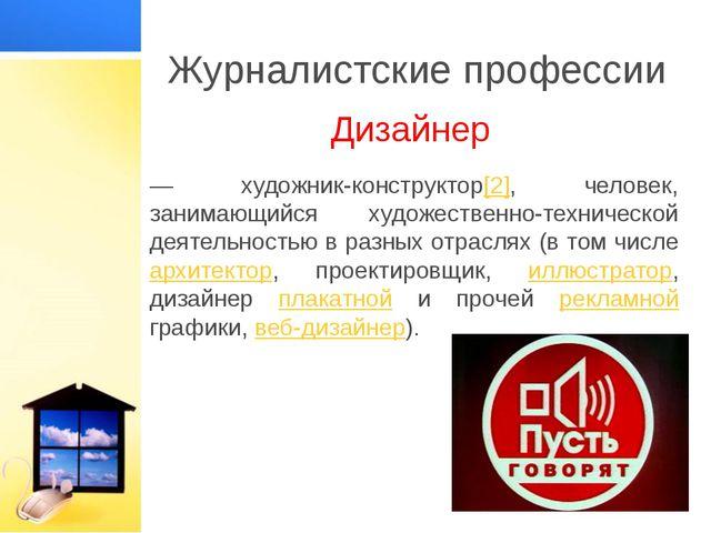 Журналистские профессии Дизайнер — художник-конструктор[2], человек, занимающ...