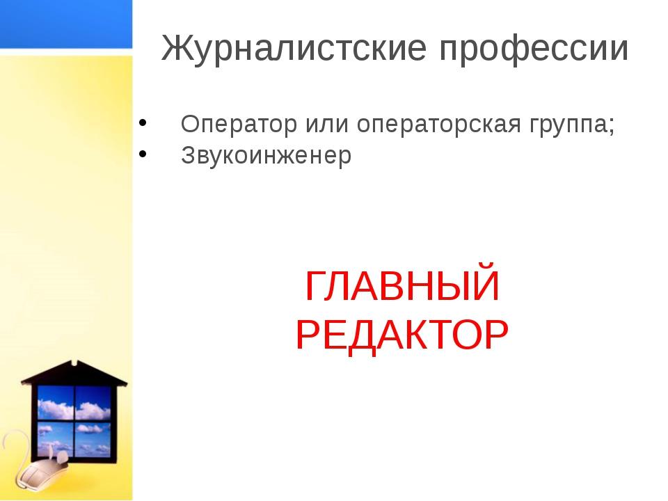 Журналистские профессии Оператор или операторская группа; Звукоинженер ГЛАВНЫ...