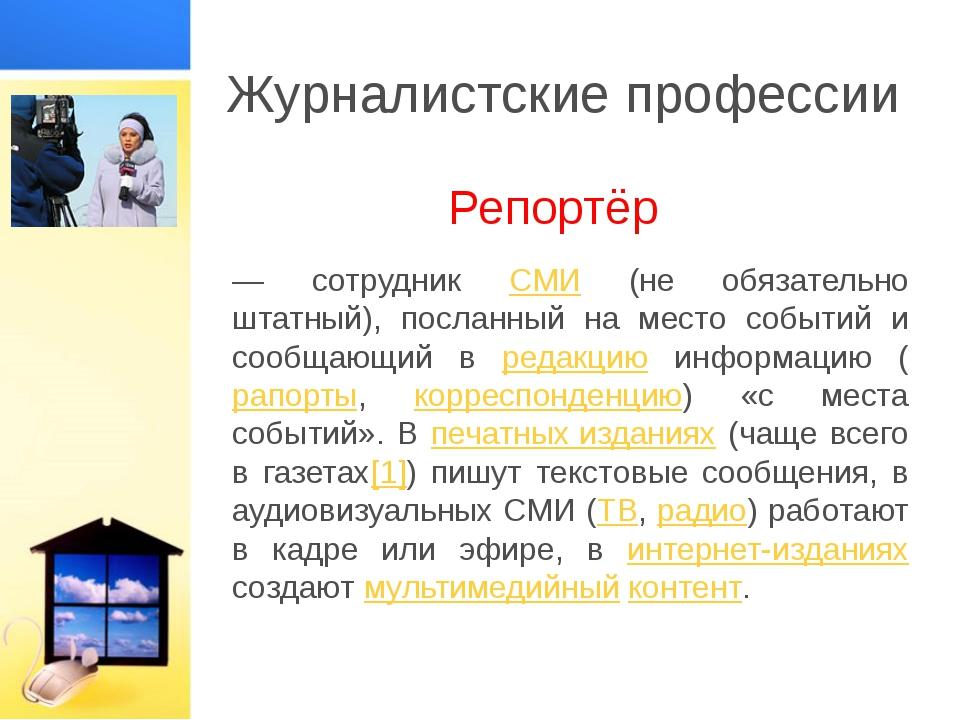 Журналистские профессии Репортёр — сотрудник СМИ (не обязательно штатный), по...