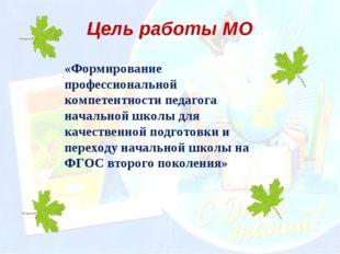 Цель работы МО «Формирование профессиональной компетентности педагога начальн
